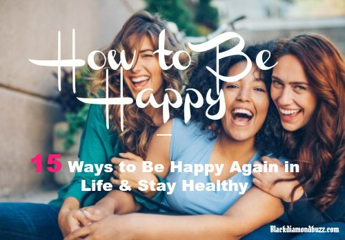 How to be happy 15 ways to be happy again in life stay healthy ccuart Gallery